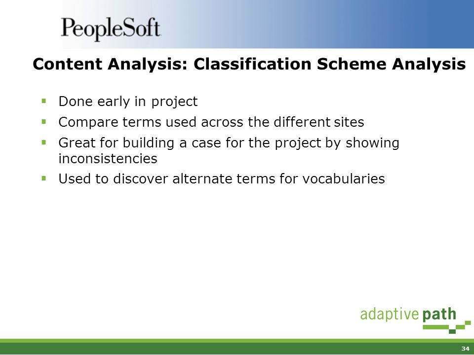 34 Content Analysis: Classification Scheme Analysis Done early in project Compare terms used across the different sites Great for building a case for the project by showing inconsistencies Used to discover alternate terms for vocabularies