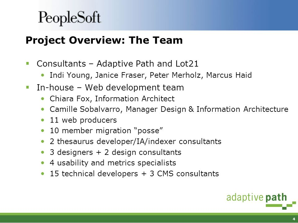 4 Project Overview: The Team Consultants – Adaptive Path and Lot21 Indi Young, Janice Fraser, Peter Merholz, Marcus Haid In-house – Web development team Chiara Fox, Information Architect Camille Sobalvarro, Manager Design & Information Architecture 11 web producers 10 member migration posse 2 thesaurus developer/IA/indexer consultants 3 designers + 2 design consultants 4 usability and metrics specialists 15 technical developers + 3 CMS consultants