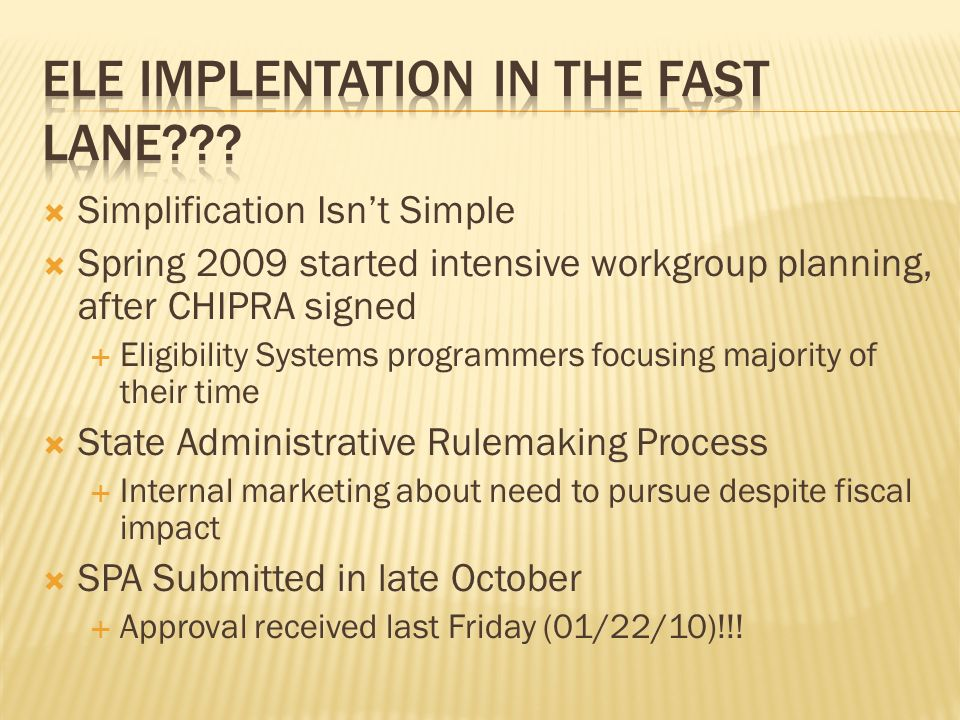 Simplification Isnt Simple Spring 2009 started intensive workgroup planning, after CHIPRA signed Eligibility Systems programmers focusing majority of their time State Administrative Rulemaking Process Internal marketing about need to pursue despite fiscal impact SPA Submitted in late October Approval received last Friday (01/22/10)!!!