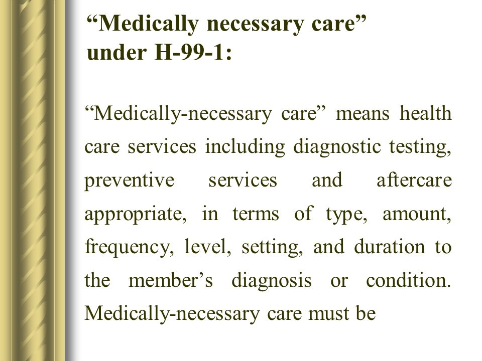 Medically necessary care under H-99-1: Medically-necessary care means health care services including diagnostic testing, preventive services and aftercare appropriate, in terms of type, amount, frequency, level, setting, and duration to the members diagnosis or condition.