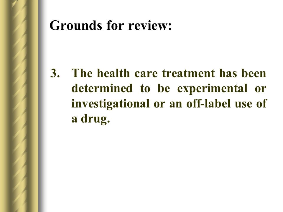 Grounds for review: 3.The health care treatment has been determined to be experimental or investigational or an off-label use of a drug.