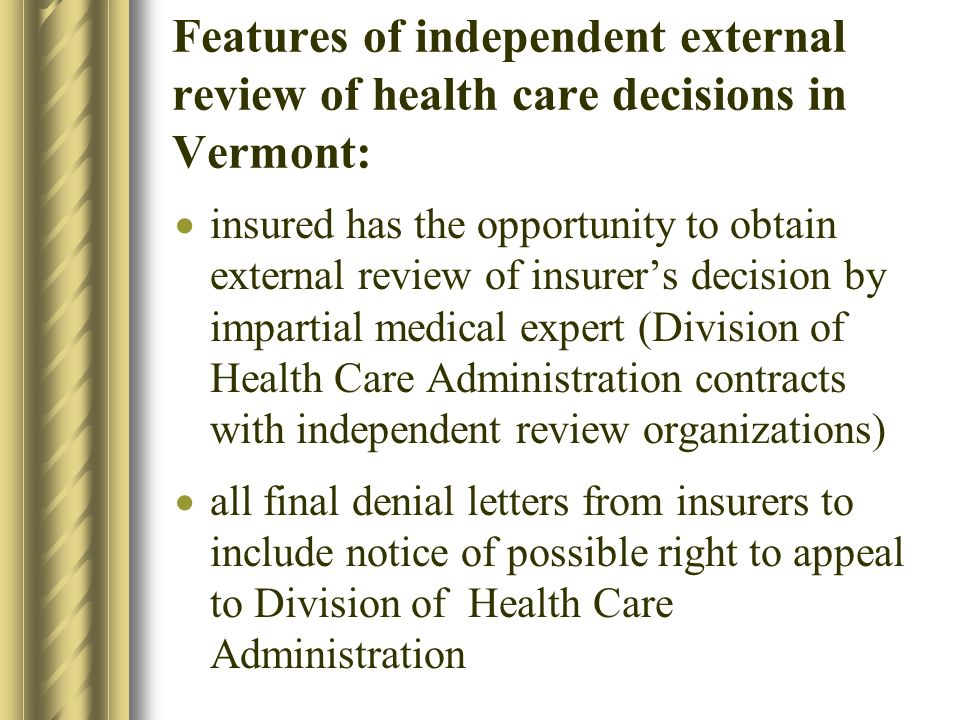 Features of independent external review of health care decisions in Vermont: insured has the opportunity to obtain external review of insurers decision by impartial medical expert (Division of Health Care Administration contracts with independent review organizations) all final denial letters from insurers to include notice of possible right to appeal to Division of Health Care Administration