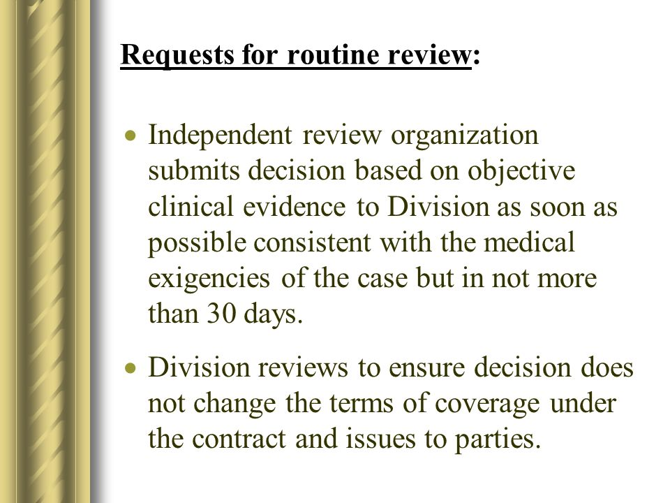 Requests for routine review: Independent review organization submits decision based on objective clinical evidence to Division as soon as possible consistent with the medical exigencies of the case but in not more than 30 days.