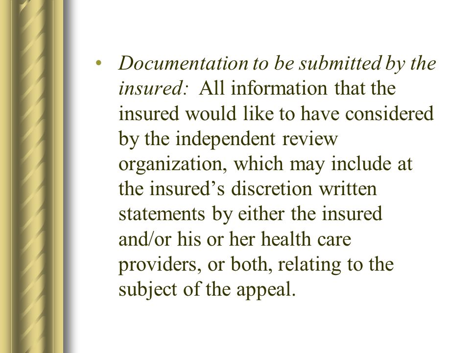 Documentation to be submitted by the insured: All information that the insured would like to have considered by the independent review organization, which may include at the insureds discretion written statements by either the insured and/or his or her health care providers, or both, relating to the subject of the appeal.