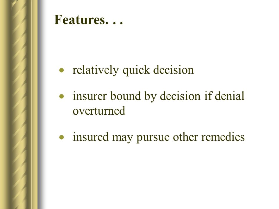relatively quick decision insurer bound by decision if denial overturned insured may pursue other remedies Features...