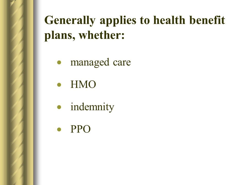Generally applies to health benefit plans, whether: managed care HMO indemnity PPO