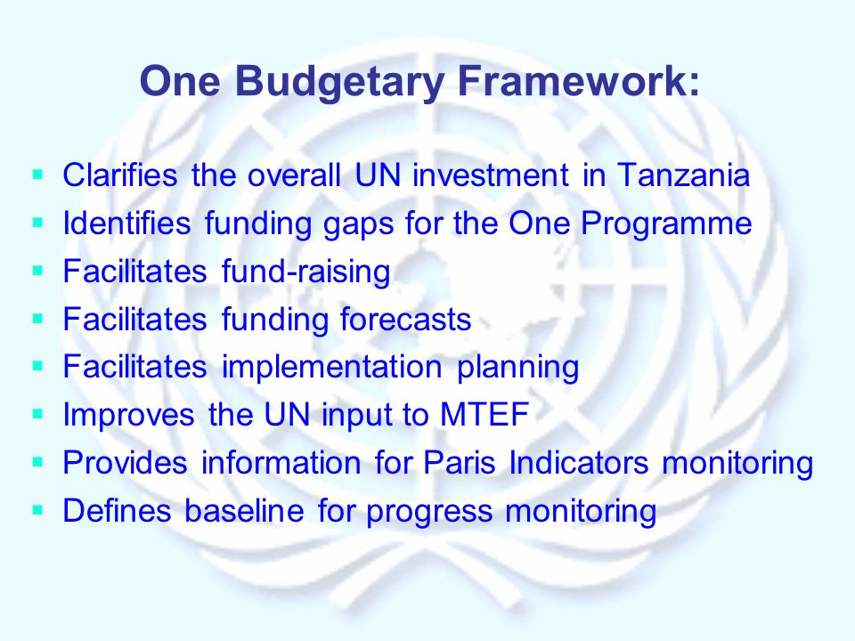 One Budgetary Framework: Clarifies the overall UN investment in Tanzania Identifies funding gaps for the One Programme Facilitates fund-raising Facilitates funding forecasts Facilitates implementation planning Improves the UN input to MTEF Provides information for Paris Indicators monitoring Defines baseline for progress monitoring