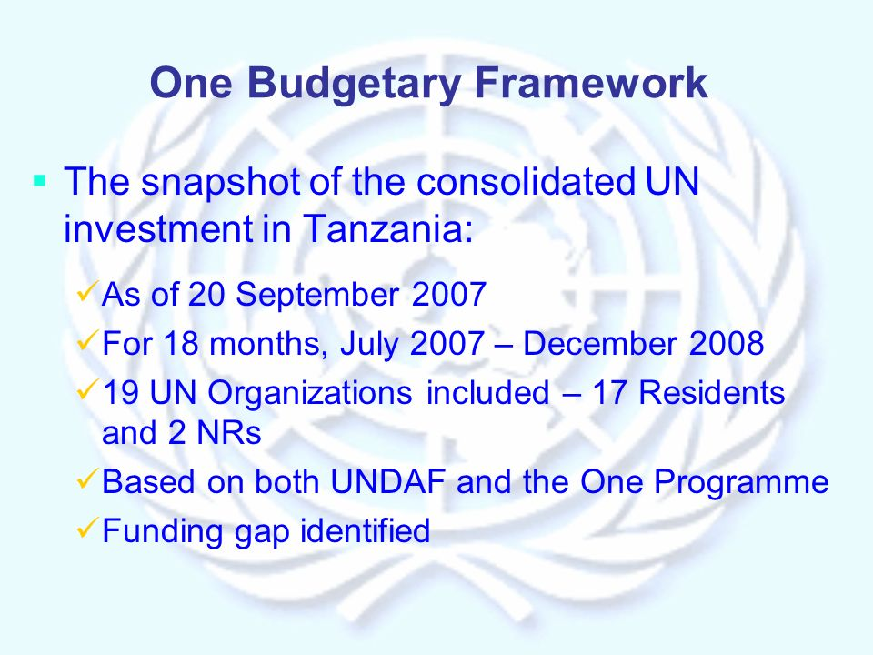 One Budgetary Framework The snapshot of the consolidated UN investment in Tanzania: As of 20 September 2007 For 18 months, July 2007 – December UN Organizations included – 17 Residents and 2 NRs Based on both UNDAF and the One Programme Funding gap identified