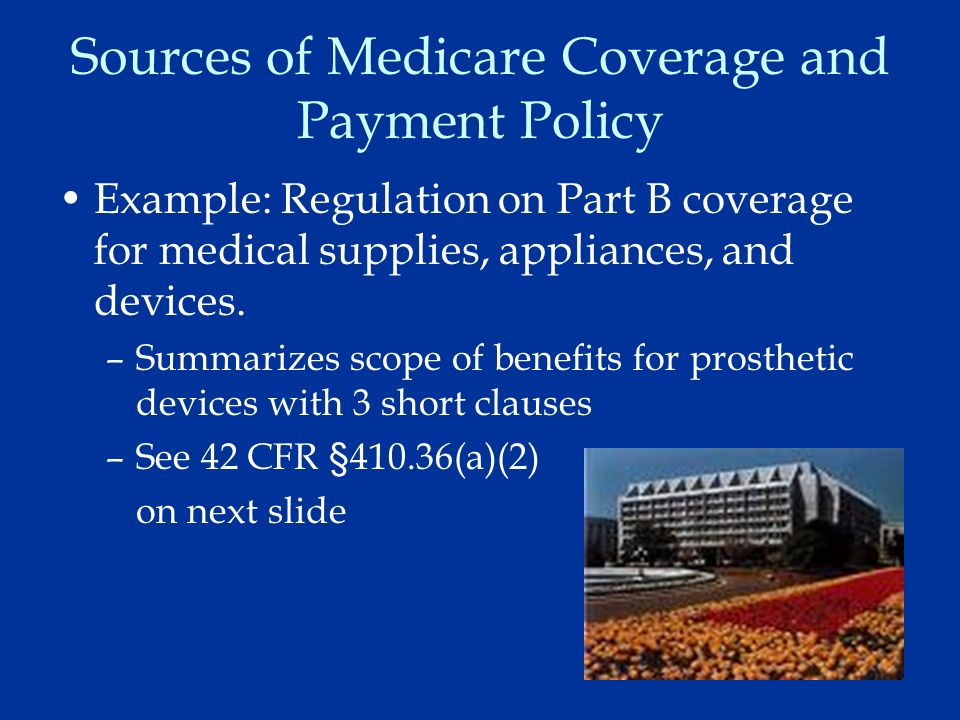 10 Sources of Medicare Coverage and Payment Policy Example: Regulation on Part B coverage for medical supplies, appliances, and devices.