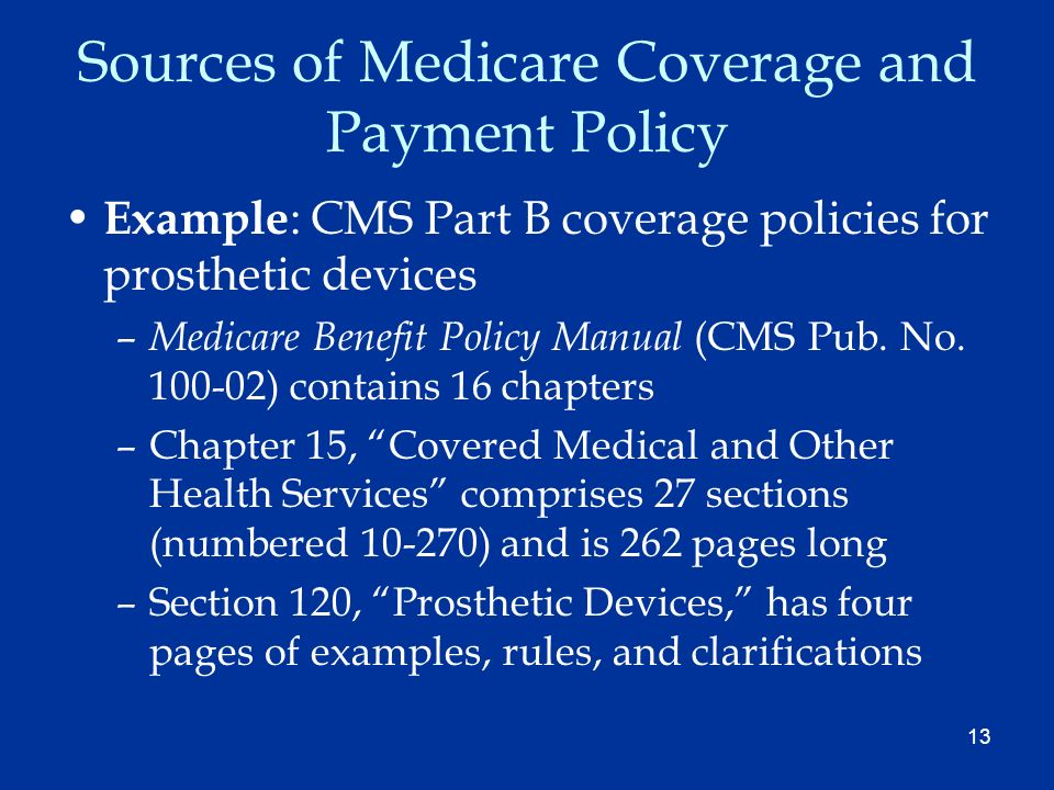 13 Sources of Medicare Coverage and Payment Policy Example : CMS Part B coverage policies for prosthetic devices – Medicare Benefit Policy Manual (CMS Pub.