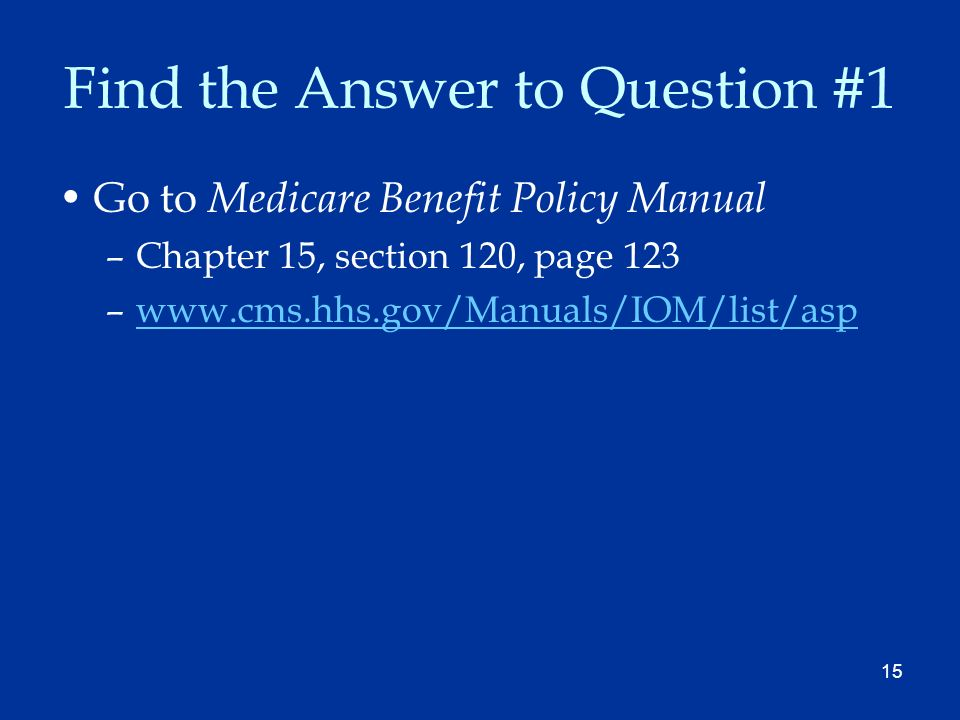 15 Find the Answer to Question #1 Go to Medicare Benefit Policy Manual –Chapter 15, section 120, page 123 –www.cms.hhs.gov/Manuals/IOM/list/aspwww.cms.hhs.gov/Manuals/IOM/list/asp