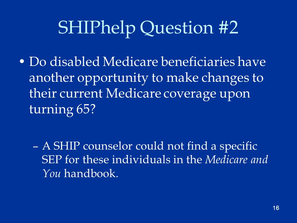 16 SHIPhelp Question #2 Do disabled Medicare beneficiaries have another opportunity to make changes to their current Medicare coverage upon turning 65.