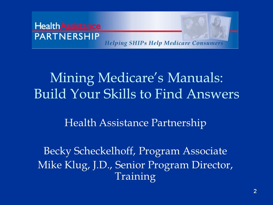 2 Mining Medicares Manuals: Build Your Skills to Find Answers Health Assistance Partnership Becky Scheckelhoff, Program Associate Mike Klug, J.D., Senior Program Director, Training