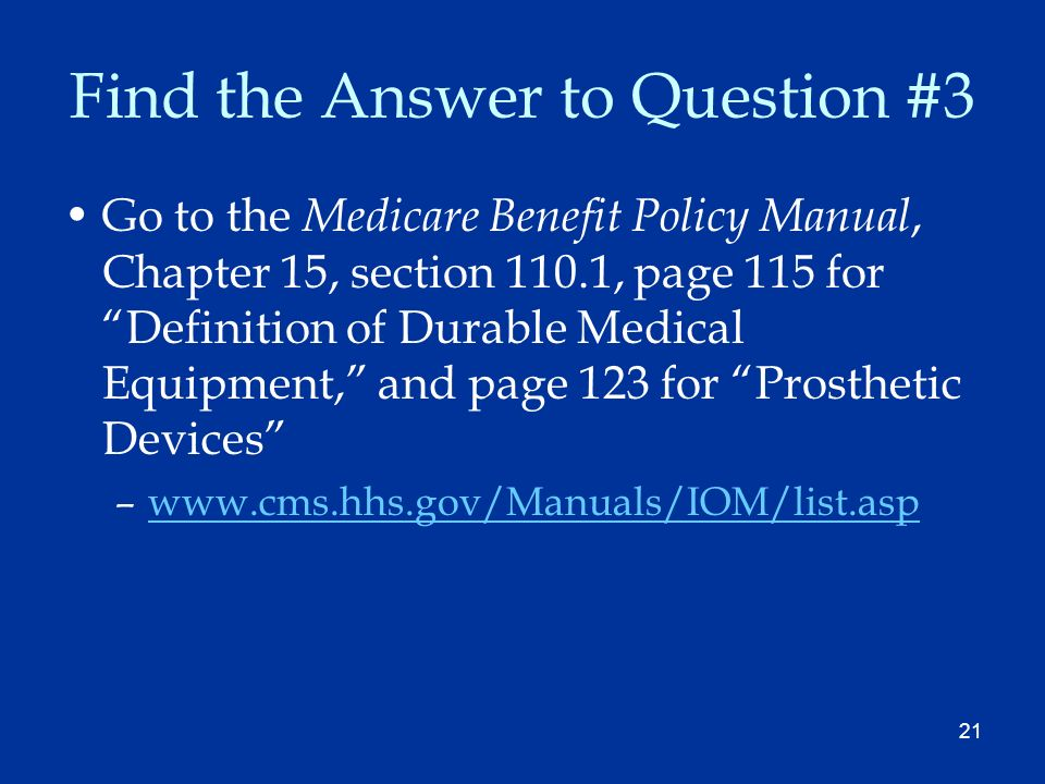 21 Find the Answer to Question #3 Go to the Medicare Benefit Policy Manual, Chapter 15, section 110.1, page 115 for Definition of Durable Medical Equipment, and page 123 for Prosthetic Devices –www.cms.hhs.gov/Manuals/IOM/list.aspwww.cms.hhs.gov/Manuals/IOM/list.asp