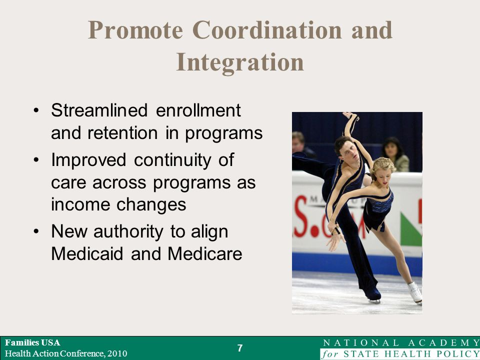 Families USA Health Action Conference, 2010 Promote Coordination and Integration Streamlined enrollment and retention in programs Improved continuity of care across programs as income changes New authority to align Medicaid and Medicare 7
