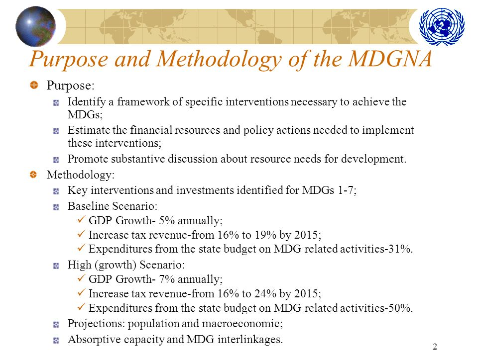 2 Purpose and Methodology of the MDGNA Purpose: Identify a framework of specific interventions necessary to achieve the MDGs; Estimate the financial resources and policy actions needed to implement these interventions; Promote substantive discussion about resource needs for development.