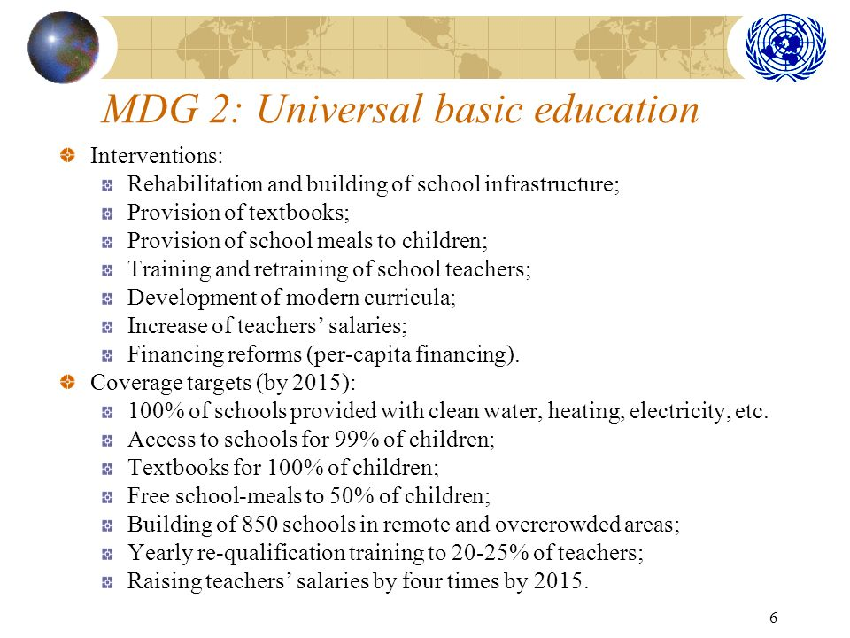 6 MDG 2: Universal basic education Interventions: Rehabilitation and building of school infrastructure; Provision of textbooks; Provision of school meals to children; Training and retraining of school teachers; Development of modern curricula; Increase of teachers salaries; Financing reforms (per-capita financing).