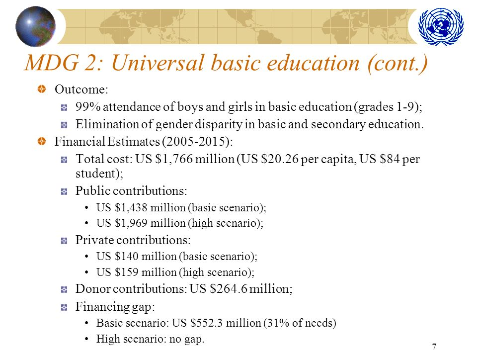 7 MDG 2: Universal basic education (cont.) Outcome: 99% attendance of boys and girls in basic education (grades 1-9); Elimination of gender disparity in basic and secondary education.
