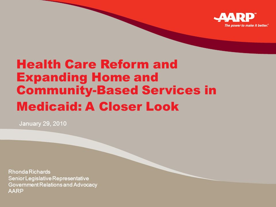 January 29, 2010 Health Care Reform and Expanding Home and Community-Based Services in Medicaid: A Closer Look Rhonda Richards Senior Legislative Representative Government Relations and Advocacy AARP