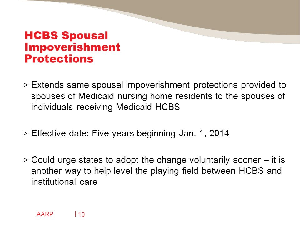 AARP 10 HCBS Spousal Impoverishment Protections > Extends same spousal impoverishment protections provided to spouses of Medicaid nursing home residents to the spouses of individuals receiving Medicaid HCBS > Effective date: Five years beginning Jan.