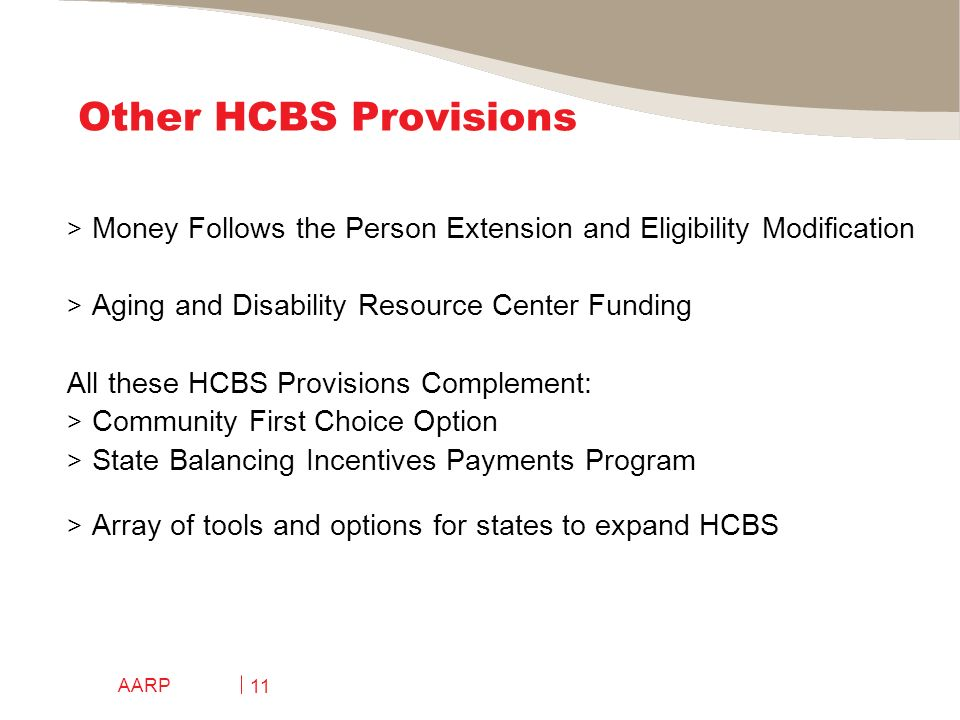AARP 11 Other HCBS Provisions > Money Follows the Person Extension and Eligibility Modification > Aging and Disability Resource Center Funding All these HCBS Provisions Complement: > Community First Choice Option > State Balancing Incentives Payments Program > Array of tools and options for states to expand HCBS