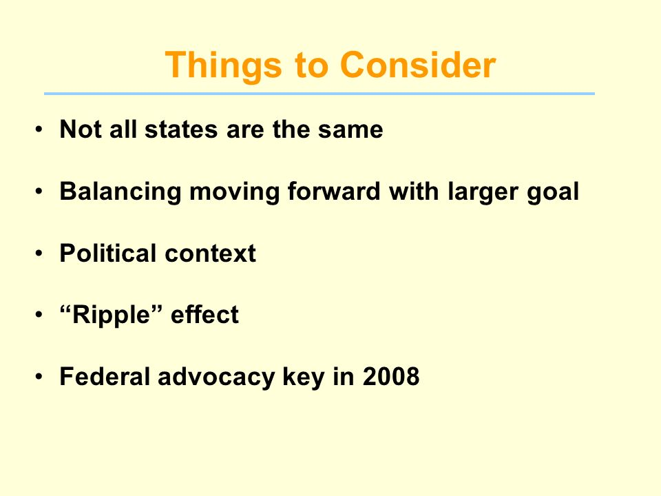 Things to Consider Not all states are the same Balancing moving forward with larger goal Political context Ripple effect Federal advocacy key in 2008