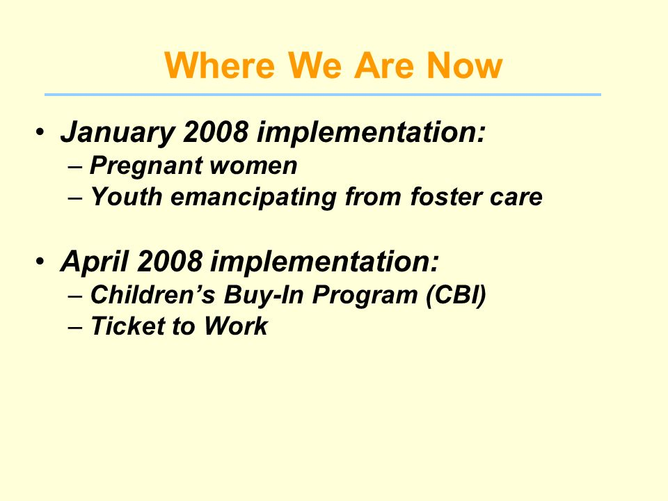 Where We Are Now January 2008 implementation: –Pregnant women –Youth emancipating from foster care April 2008 implementation: –Childrens Buy-In Program (CBI) –Ticket to Work