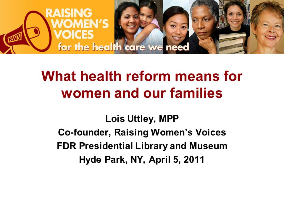 What health reform means for women and our families Lois Uttley, MPP Co-founder, Raising Womens Voices FDR Presidential Library and Museum Hyde Park, NY, April 5, 2011