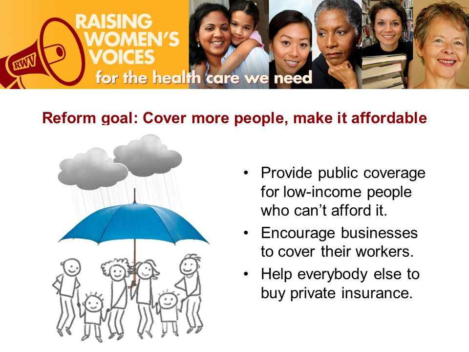 Reform goal: Cover more people, make it affordable Provide public coverage for low-income people who cant afford it.