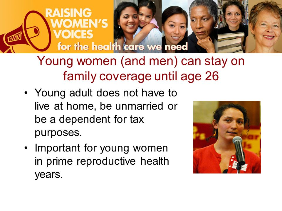 Young women (and men) can stay on family coverage until age 26 Young adult does not have to live at home, be unmarried or be a dependent for tax purposes.