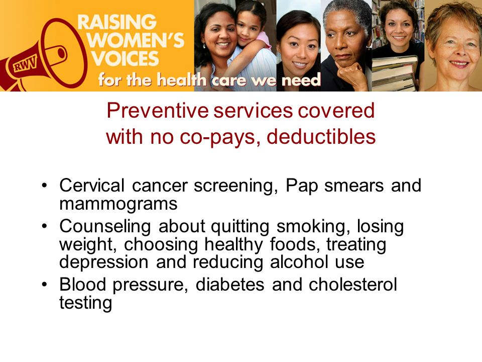 Preventive services covered with no co-pays, deductibles Cervical cancer screening, Pap smears and mammograms Counseling about quitting smoking, losing weight, choosing healthy foods, treating depression and reducing alcohol use Blood pressure, diabetes and cholesterol testing