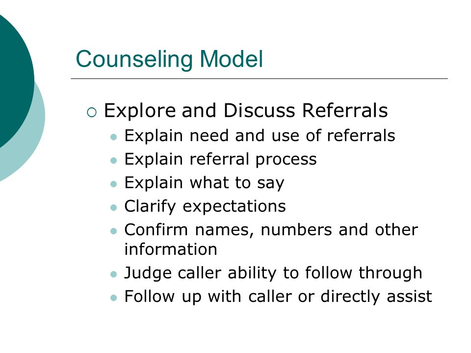 Counseling Model Explore and Discuss Referrals Explain need and use of referrals Explain referral process Explain what to say Clarify expectations Confirm names, numbers and other information Judge caller ability to follow through Follow up with caller or directly assist