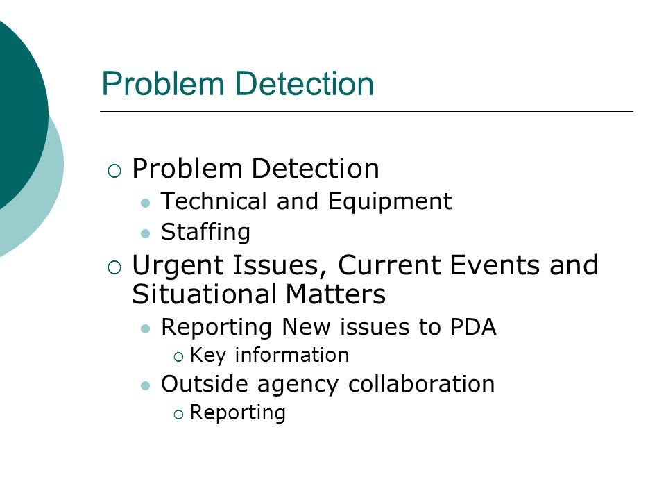 Problem Detection Technical and Equipment Staffing Urgent Issues, Current Events and Situational Matters Reporting New issues to PDA Key information Outside agency collaboration Reporting
