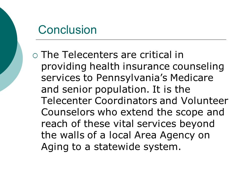 Conclusion The Telecenters are critical in providing health insurance counseling services to Pennsylvanias Medicare and senior population.