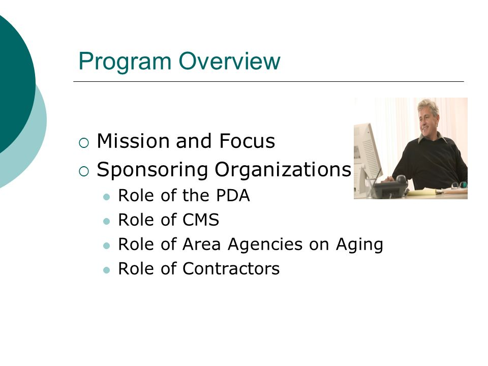 Program Overview Mission and Focus Sponsoring Organizations Role of the PDA Role of CMS Role of Area Agencies on Aging Role of Contractors