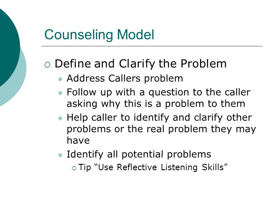 Counseling Model Define and Clarify the Problem Address Callers problem Follow up with a question to the caller asking why this is a problem to them Help caller to identify and clarify other problems or the real problem they may have Identify all potential problems Tip Use Reflective Listening Skills