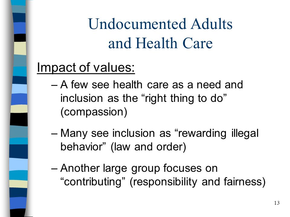 13 BELDEN RUSSONELLO & STEWART R E S E A R C H A N D C O M M U N I C A T I O N S 13 Undocumented Adults and Health Care Impact of values: –A few see health care as a need and inclusion as the right thing to do (compassion) –Many see inclusion as rewarding illegal behavior (law and order) –Another large group focuses on contributing (responsibility and fairness)