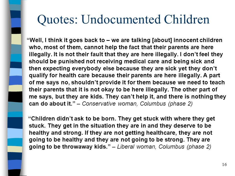 16 Quotes: Undocumented Children Well, I think it goes back to – we are talking [about] innocent children who, most of them, cannot help the fact that their parents are here illegally.