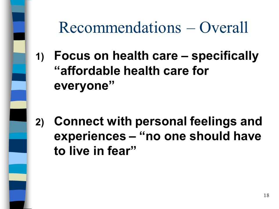 18 Recommendations – Overall 1) Focus on health care – specifically affordable health care for everyone 2) Connect with personal feelings and experiences – no one should have to live in fear BELDEN RUSSONELLO & STEWART R E S E A R C H A N D C O M M U N I C A T I O N S 18