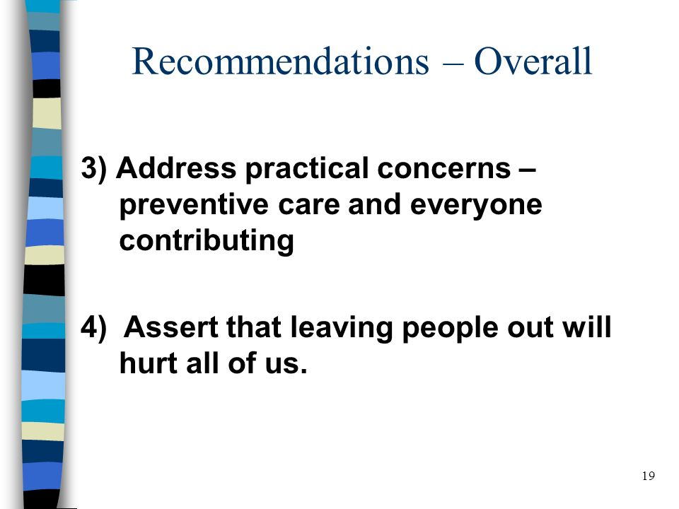 19 Recommendations – Overall 3) Address practical concerns – preventive care and everyone contributing 4) Assert that leaving people out will hurt all of us.