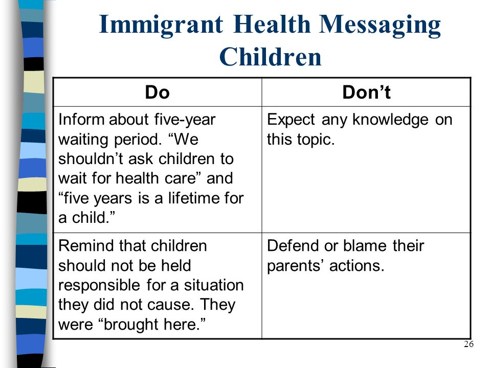 26 Immigrant Health Messaging Children DoDont Inform about five-year waiting period.