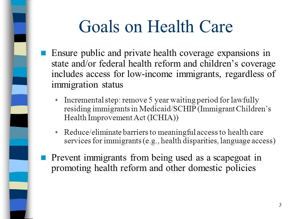 3 Goals on Health Care Ensure public and private health coverage expansions in state and/or federal health reform and childrens coverage includes access for low-income immigrants, regardless of immigration status Incremental step: remove 5 year waiting period for lawfully residing immigrants in Medicaid/SCHIP (Immigrant Childrens Health Improvement Act (ICHIA)) Reduce/eliminate barriers to meaningful access to health care services for immigrants (e.g., health disparities, language access) Prevent immigrants from being used as a scapegoat in promoting health reform and other domestic policies