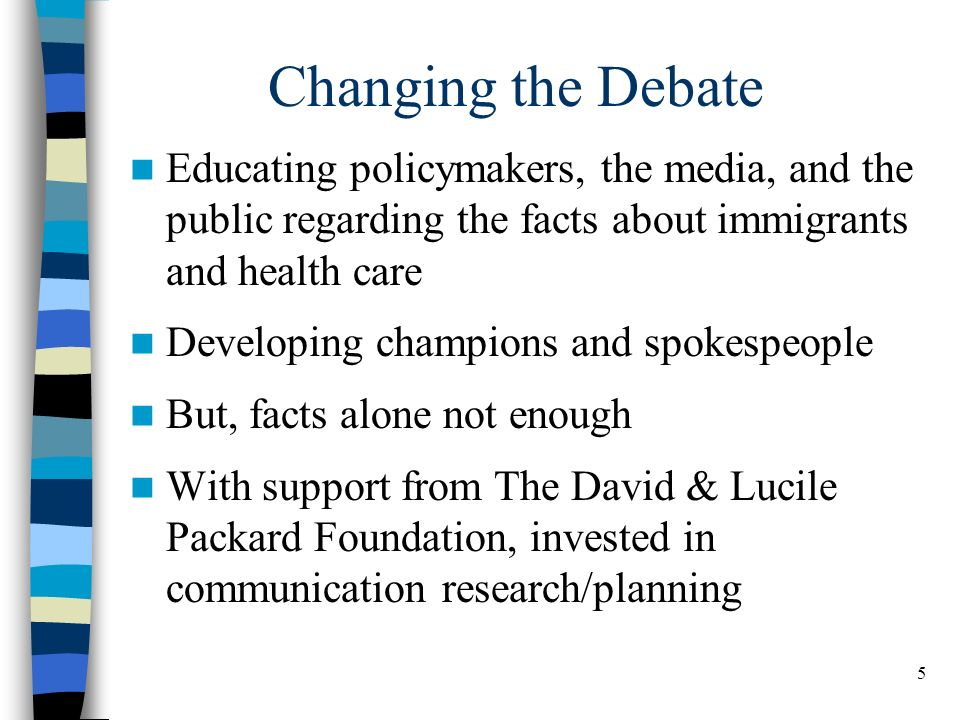 5 Changing the Debate Educating policymakers, the media, and the public regarding the facts about immigrants and health care Developing champions and spokespeople But, facts alone not enough With support from The David & Lucile Packard Foundation, invested in communication research/planning