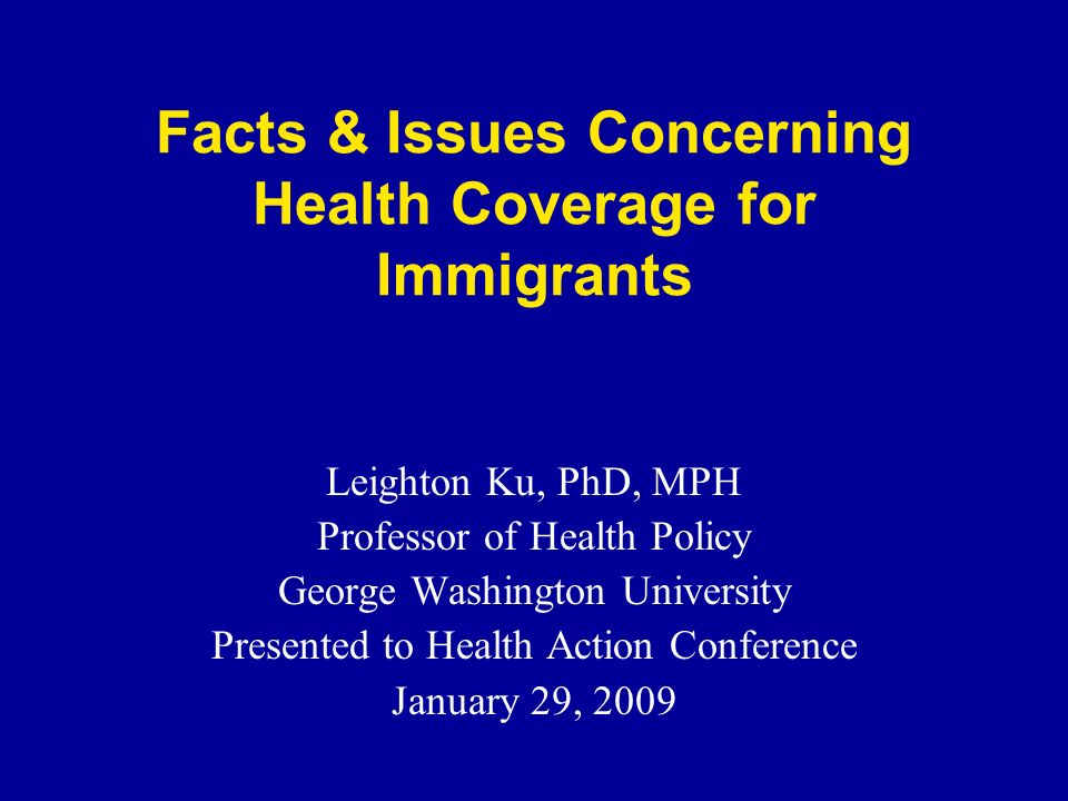 Facts & Issues Concerning Health Coverage for Immigrants Leighton Ku, PhD, MPH Professor of Health Policy George Washington University Presented to Health Action Conference January 29, 2009