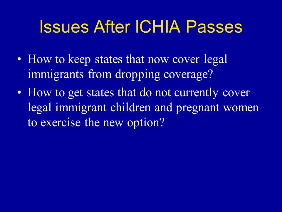 Issues After ICHIA Passes How to keep states that now cover legal immigrants from dropping coverage.