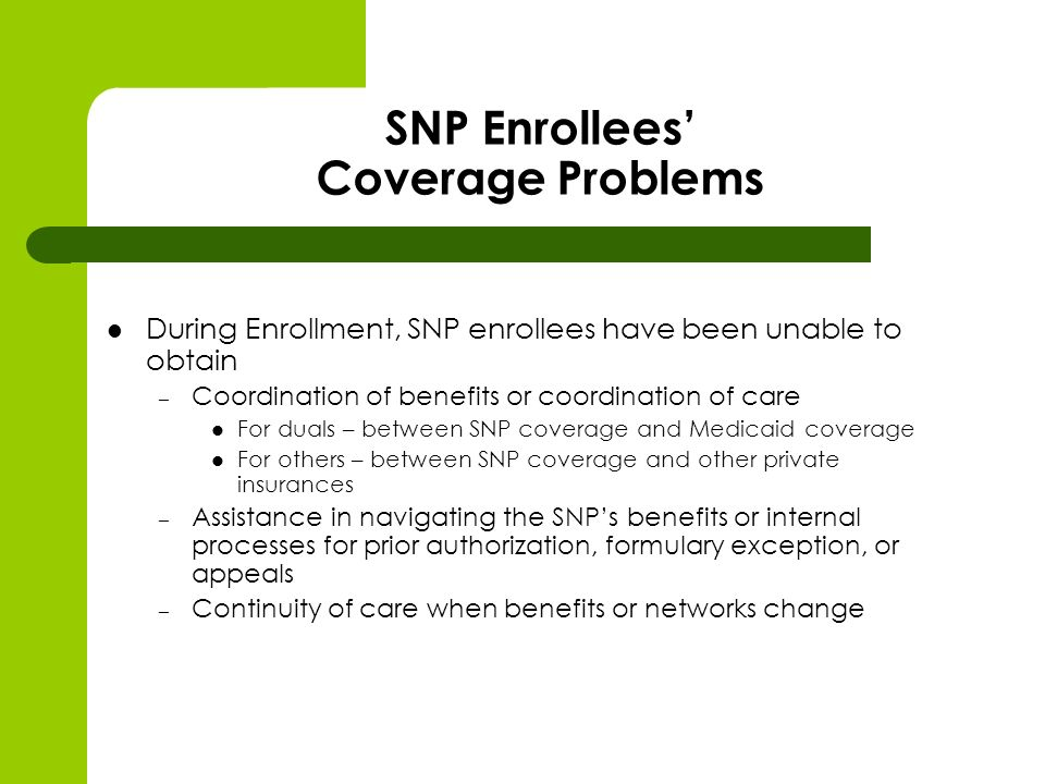 SNP Enrollees Coverage Problems During Enrollment, SNP enrollees have been unable to obtain – Coordination of benefits or coordination of care For duals – between SNP coverage and Medicaid coverage For others – between SNP coverage and other private insurances – Assistance in navigating the SNPs benefits or internal processes for prior authorization, formulary exception, or appeals – Continuity of care when benefits or networks change