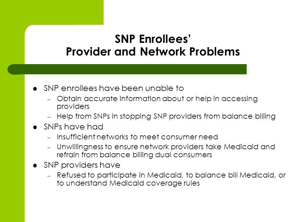 SNP Enrollees Provider and Network Problems SNP enrollees have been unable to – Obtain accurate information about or help in accessing providers – Help from SNPs in stopping SNP providers from balance billing SNPs have had – Insufficient networks to meet consumer need – Unwillingness to ensure network providers take Medicaid and refrain from balance billing dual consumers SNP providers have – Refused to participate in Medicaid, to balance bill Medicaid, or to understand Medicaid coverage rules