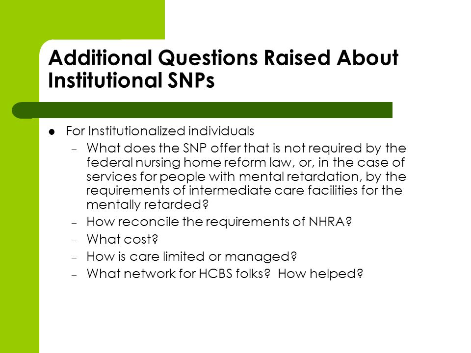 Additional Questions Raised About Institutional SNPs For Institutionalized individuals – What does the SNP offer that is not required by the federal nursing home reform law, or, in the case of services for people with mental retardation, by the requirements of intermediate care facilities for the mentally retarded.