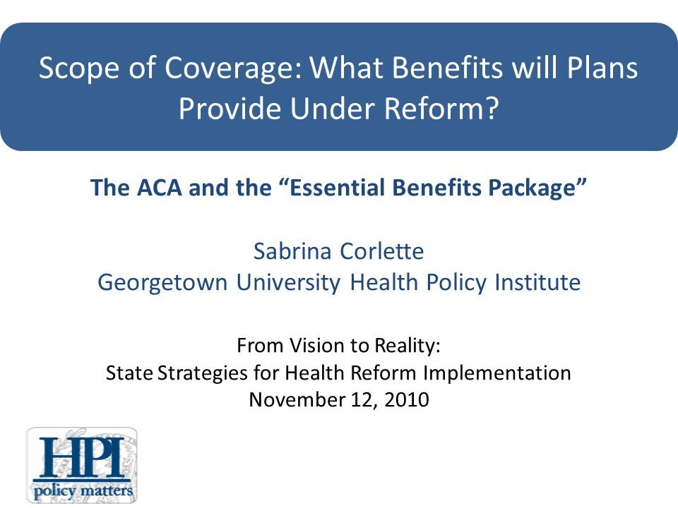 The ACA and the Essential Benefits Package Sabrina Corlette Georgetown University Health Policy Institute From Vision to Reality: State Strategies for Health Reform Implementation November 12, 2010 Scope of Coverage: What Benefits will Plans Provide Under Reform