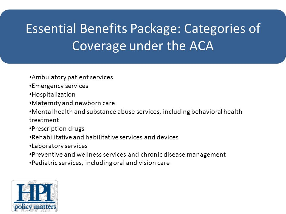 Essential Benefits Package: Categories of Coverage under the ACA Ambulatory patient services Emergency services Hospitalization Maternity and newborn care Mental health and substance abuse services, including behavioral health treatment Prescription drugs Rehabilitative and habilitative services and devices Laboratory services Preventive and wellness services and chronic disease management Pediatric services, including oral and vision care